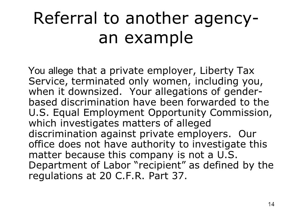 14 Referral to another agency- an example You allege that a private employer, Liberty Tax Service, terminated only women, including you, when it downsized.