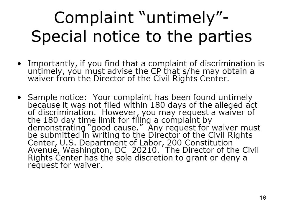 16 Complaint untimely - Special notice to the parties Importantly, if you find that a complaint of discrimination is untimely, you must advise the CP that s/he may obtain a waiver from the Director of the Civil Rights Center.