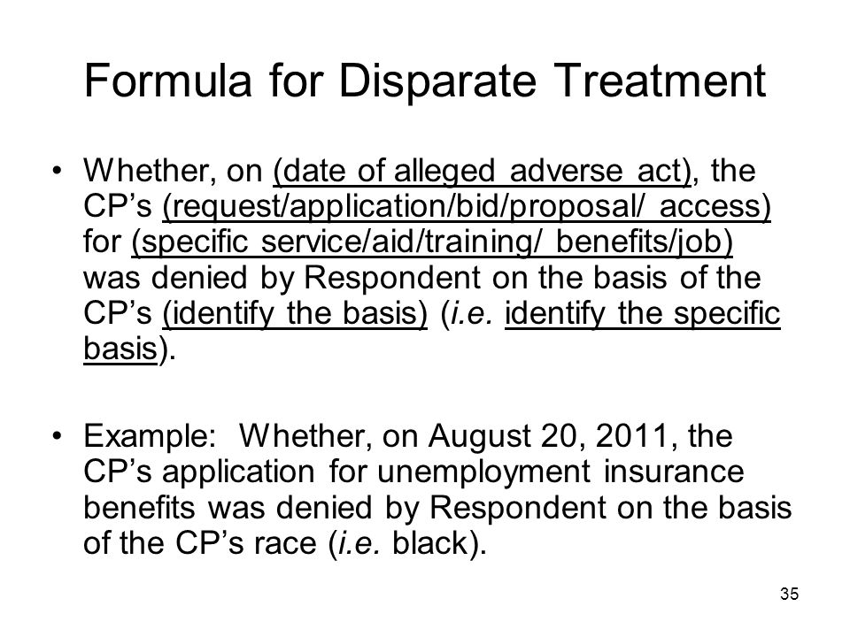 35 Formula for Disparate Treatment Whether, on (date of alleged adverse act), the CP's (request/application/bid/proposal/ access) for (specific service/aid/training/ benefits/job) was denied by Respondent on the basis of the CP's (identify the basis) (i.e.