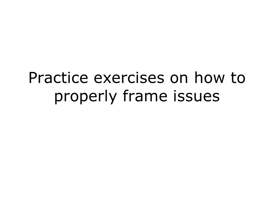 Practice exercises on how to properly frame issues