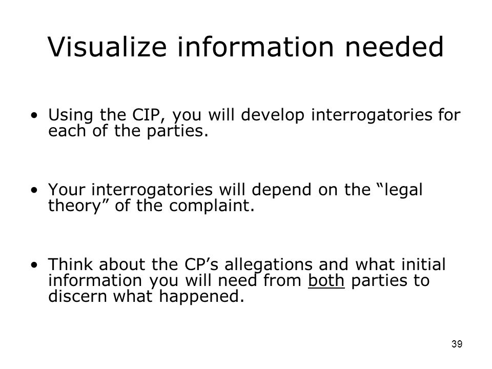 39 Visualize information needed Using the CIP, you will develop interrogatories for each of the parties.