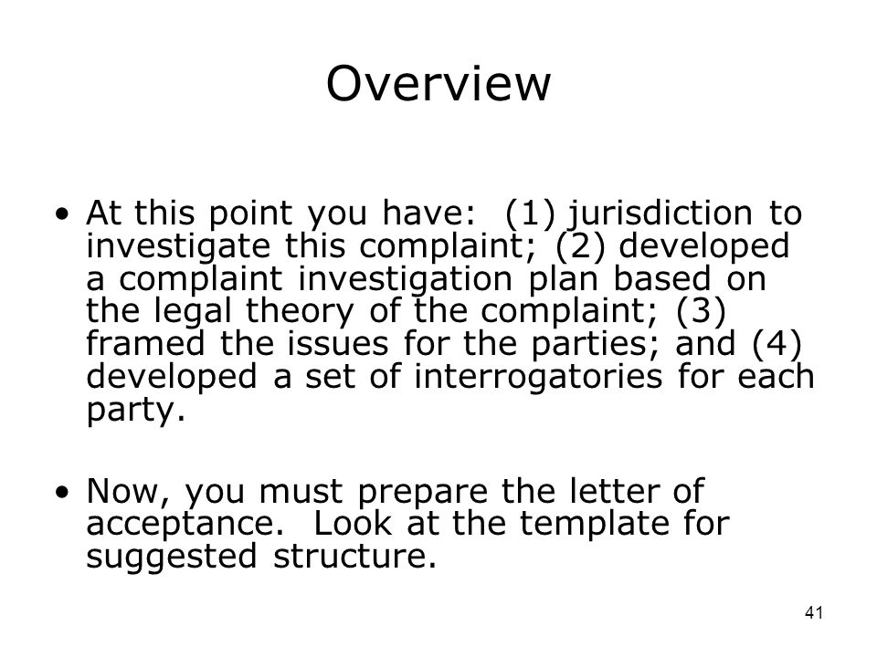 41 Overview At this point you have: (1) jurisdiction to investigate this complaint; (2) developed a complaint investigation plan based on the legal theory of the complaint; (3) framed the issues for the parties; and (4) developed a set of interrogatories for each party.
