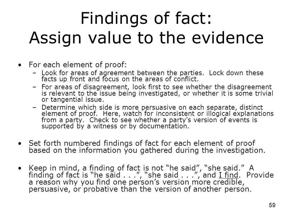59 Findings of fact: Assign value to the evidence For each element of proof: –Look for areas of agreement between the parties.