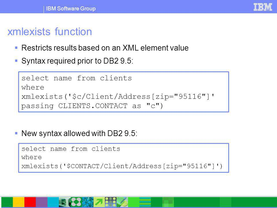 IBM Software Group xmlexists function  Restricts results based on an XML element value  Syntax required prior to DB2 9.5:  New syntax allowed with DB2 9.5: select name from clients where xmlexists( $c/Client/Address[zip= 95116 ] passing CLIENTS.CONTACT as c ) select name from clients where xmlexists( $CONTACT/Client/Address[zip= 95116 ] )