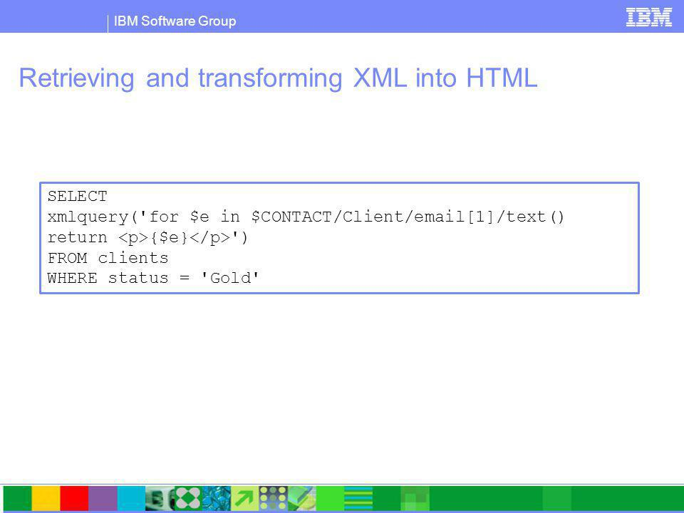IBM Software Group Retrieving and transforming XML into HTML SELECT xmlquery( for $e in $CONTACT/Client/email[1]/text() return {$e} ) FROM clients WHERE status = Gold