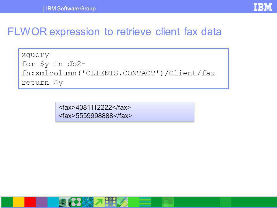 IBM Software Group FLWOR expression to retrieve client fax data xquery for $y in db2- fn:xmlcolumn( CLIENTS.CONTACT )/Client/fax return $y 4081112222 5559998888 4081112222 5559998888