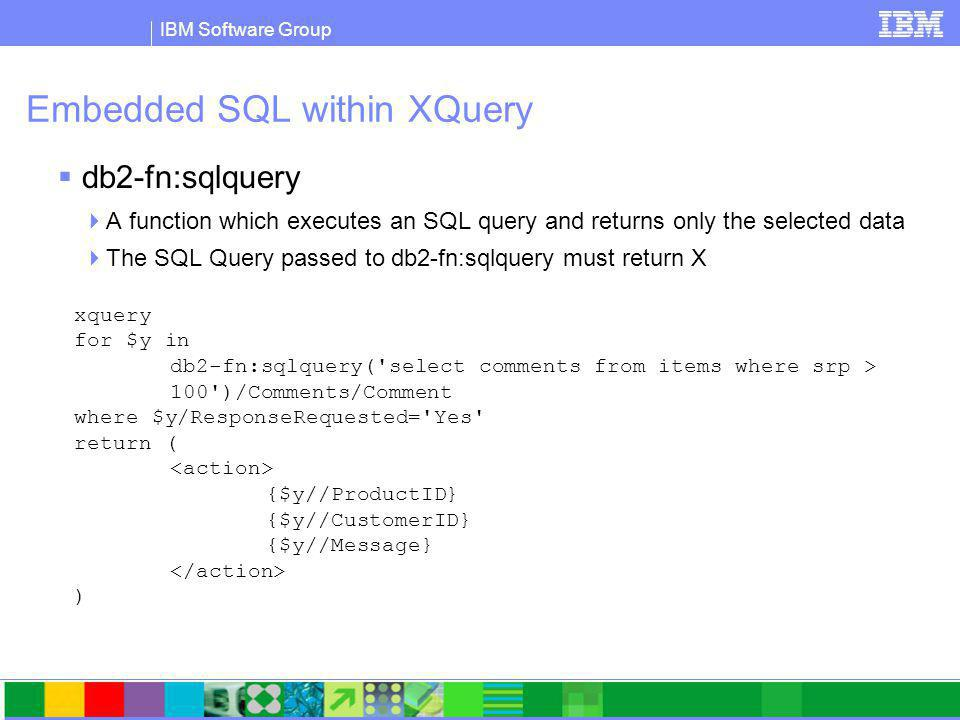 IBM Software Group Embedded SQL within XQuery  db2-fn:sqlquery  A function which executes an SQL query and returns only the selected data  The SQL Query passed to db2-fn:sqlquery must return X xquery for $y in db2-fn:sqlquery( select comments from items where srp > 100 )/Comments/Comment where $y/ResponseRequested= Yes return ( {$y//ProductID} {$y//CustomerID} {$y//Message} )