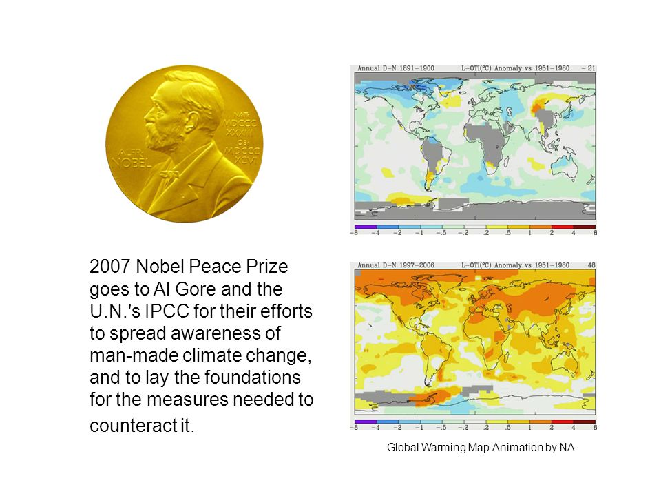 2007 Nobel Peace Prize goes to Al Gore and the U.N. s IPCC for their efforts to spread awareness of man-made climate change, and to lay the foundations for the measures needed to counteract it.