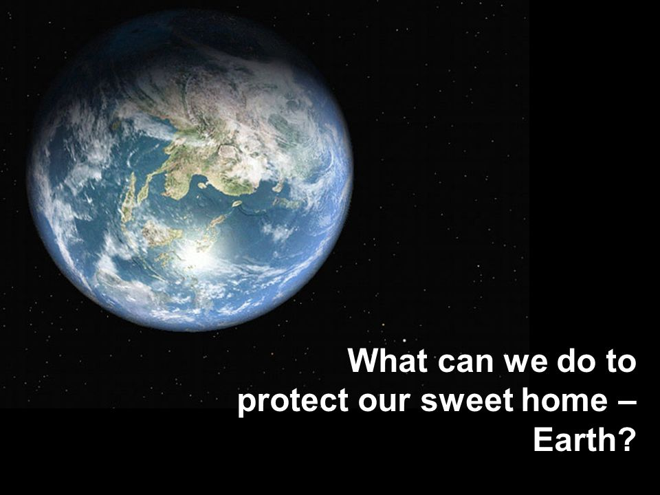 What can we do to protect our sweet home – Earth