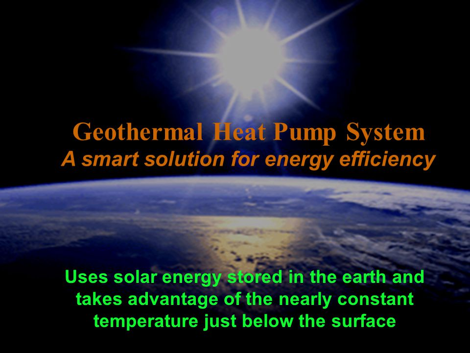 Uses solar energy stored in the earth and takes advantage of the nearly constant temperature just below the surface Geothermal Heat Pump System A smart solution for energy efficiency