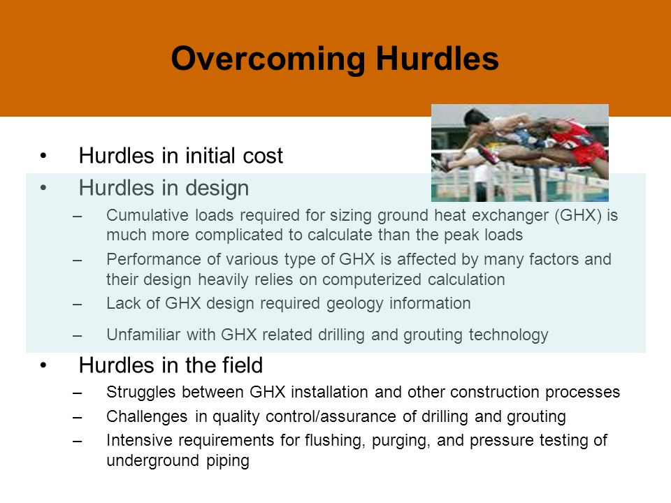 Overcoming Hurdles Hurdles in initial cost Hurdles in design –Cumulative loads required for sizing ground heat exchanger (GHX) is much more complicated to calculate than the peak loads –Performance of various type of GHX is affected by many factors and their design heavily relies on computerized calculation –Lack of GHX design required geology information –Unfamiliar with GHX related drilling and grouting technology Hurdles in the field –Struggles between GHX installation and other construction processes –Challenges in quality control/assurance of drilling and grouting –Intensive requirements for flushing, purging, and pressure testing of underground piping
