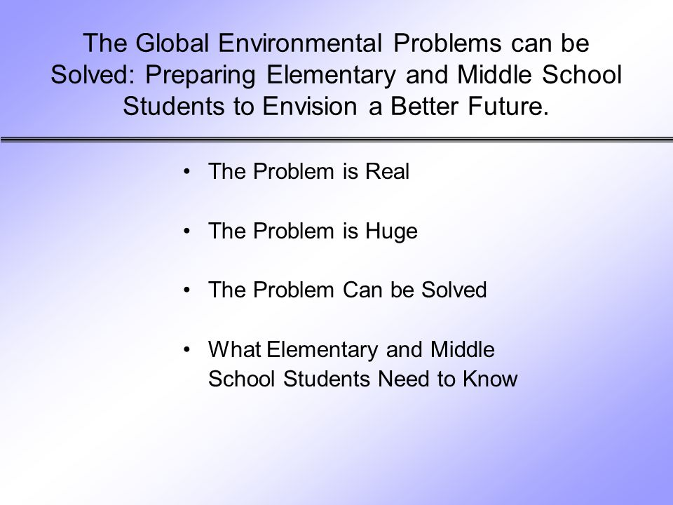 The Global Environmental Problems can be Solved: Preparing Elementary and Middle School Students to Envision a Better Future.