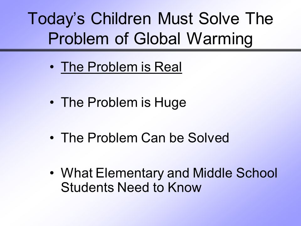 Today's Children Must Solve The Problem of Global Warming The Problem is Real The Problem is Huge The Problem Can be Solved What Elementary and Middle School Students Need to Know