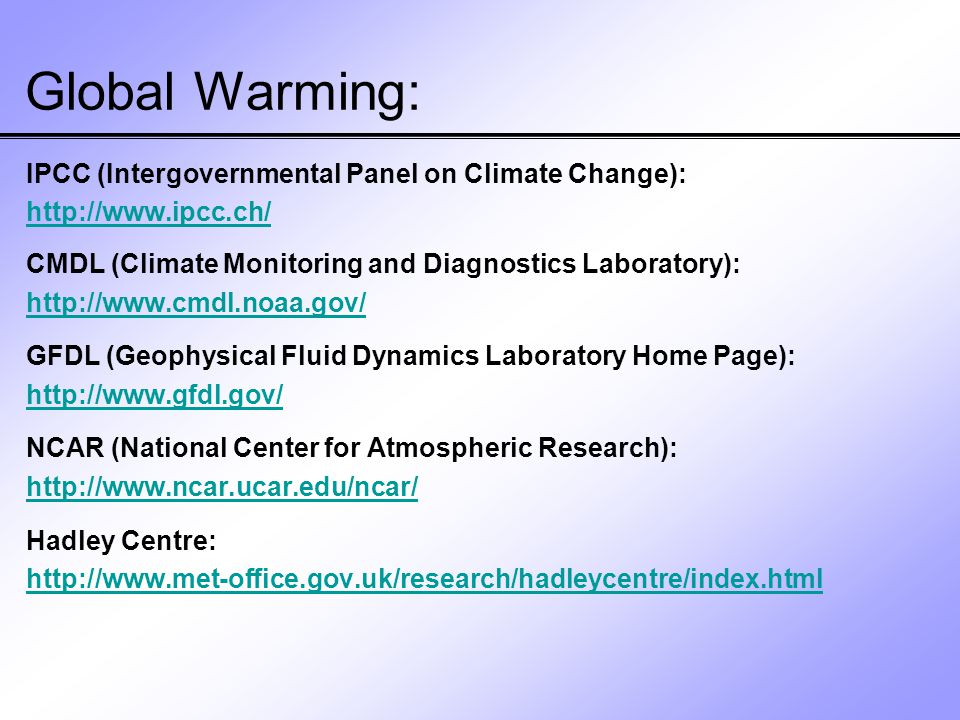 Global Warming: IPCC (Intergovernmental Panel on Climate Change): http://www.ipcc.ch/ CMDL (Climate Monitoring and Diagnostics Laboratory): http://www.cmdl.noaa.gov/ GFDL (Geophysical Fluid Dynamics Laboratory Home Page): http://www.gfdl.gov/ NCAR (National Center for Atmospheric Research): http://www.ncar.ucar.edu/ncar/ Hadley Centre: http://www.met-office.gov.uk/research/hadleycentre/index.html