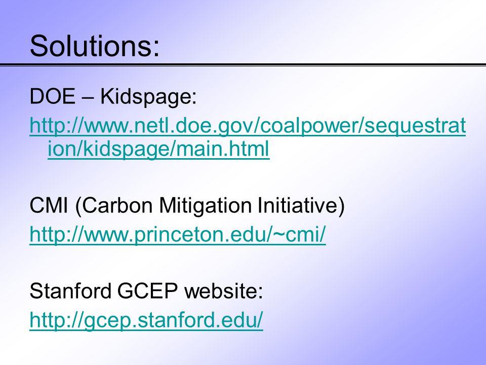 Solutions: DOE – Kidspage: http://www.netl.doe.gov/coalpower/sequestrat ion/kidspage/main.html CMI (Carbon Mitigation Initiative) http://www.princeton.edu/~cmi/ Stanford GCEP website: http://gcep.stanford.edu/