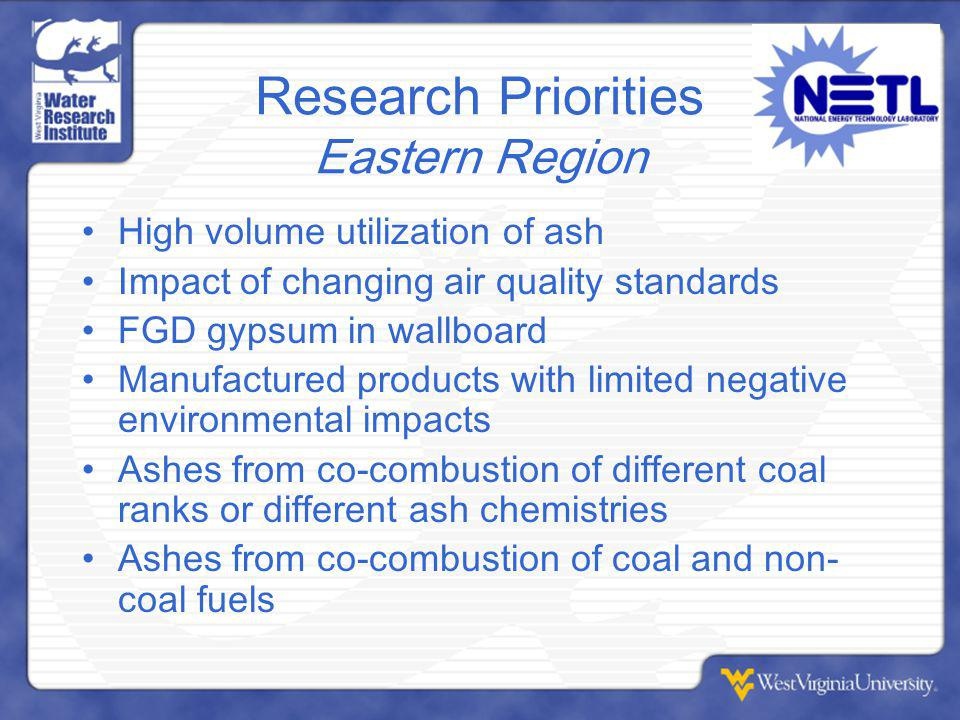 Research Priorities Eastern Region High volume utilization of ash Impact of changing air quality standards FGD gypsum in wallboard Manufactured products with limited negative environmental impacts Ashes from co-combustion of different coal ranks or different ash chemistries Ashes from co-combustion of coal and non- coal fuels