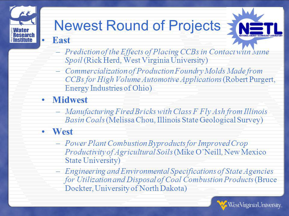 Newest Round of Projects East –Prediction of the Effects of Placing CCBs in Contact with Mine Spoil (Rick Herd, West Virginia University) –Commercialization of Production Foundry Molds Made from CCBs for High Volume Automotive Applications (Robert Purgert, Energy Industries of Ohio) Midwest –Manufacturing Fired Bricks with Class F Fly Ash from Illinois Basin Coals (Melissa Chou, Illinois State Geological Survey) West –Power Plant Combustion Byproducts for Improved Crop Productivity of Agricultural Soils (Mike O'Neill, New Mexico State University) –Engineering and Environmental Specifications of State Agencies for Utilization and Disposal of Coal Combustion Products (Bruce Dockter, University of North Dakota)