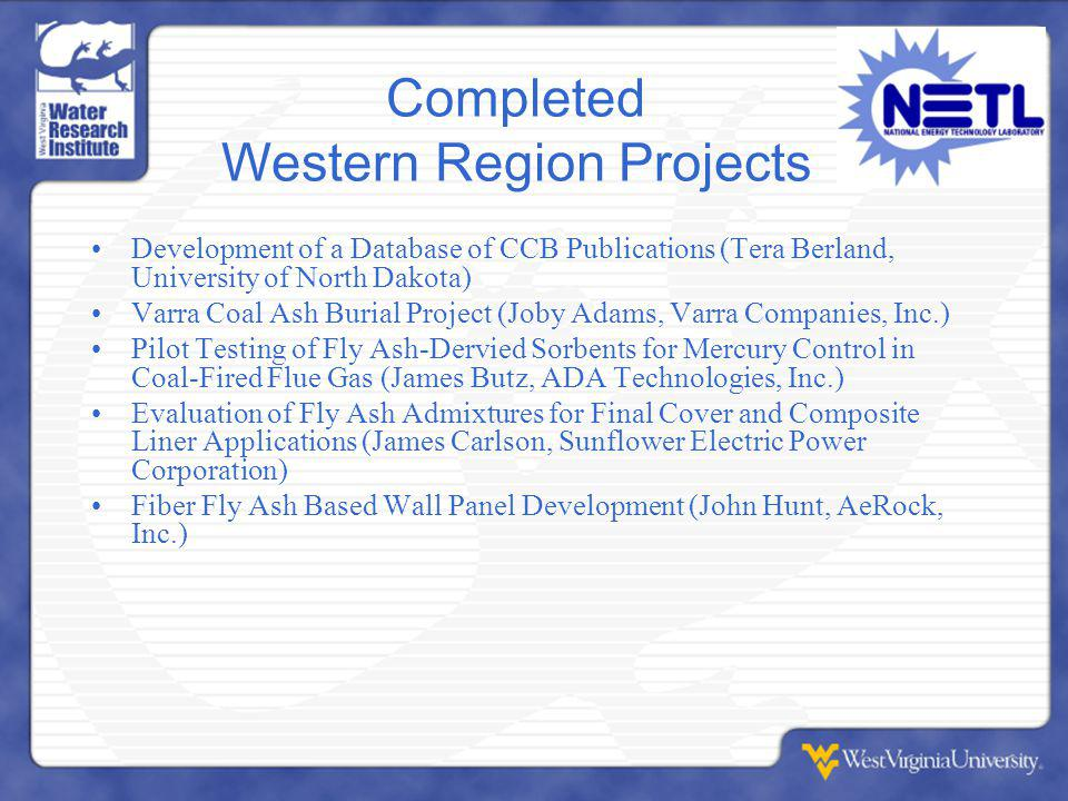 Completed Western Region Projects Development of a Database of CCB Publications (Tera Berland, University of North Dakota) Varra Coal Ash Burial Project (Joby Adams, Varra Companies, Inc.) Pilot Testing of Fly Ash-Dervied Sorbents for Mercury Control in Coal-Fired Flue Gas (James Butz, ADA Technologies, Inc.) Evaluation of Fly Ash Admixtures for Final Cover and Composite Liner Applications (James Carlson, Sunflower Electric Power Corporation) Fiber Fly Ash Based Wall Panel Development (John Hunt, AeRock, Inc.)