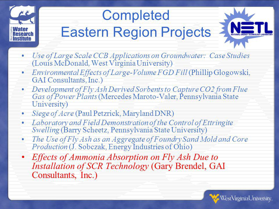 Completed Eastern Region Projects Use of Large Scale CCB Applications on Groundwater: Case Studies (Louis McDonald, West Virginia University) Environmental Effects of Large-Volume FGD Fill (Phillip Glogowski, GAI Consultants, Inc.) Development of Fly Ash Derived Sorbents to Capture CO2 from Flue Gas of Power Plants (Mercedes Maroto-Valer, Pennsylvania State University) Siege of Acre (Paul Petzrick, Maryland DNR) Laboratory and Field Demonstration of the Control of Ettringite Swelling (Barry Scheetz, Pennsylvania State University) The Use of Fly Ash as an Aggregate of Foundry Sand Mold and Core Production (J.