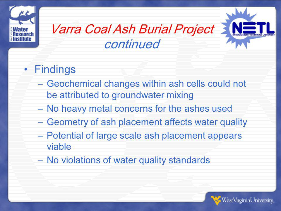 Varra Coal Ash Burial Project continued Findings –Geochemical changes within ash cells could not be attributed to groundwater mixing –No heavy metal concerns for the ashes used –Geometry of ash placement affects water quality –Potential of large scale ash placement appears viable –No violations of water quality standards