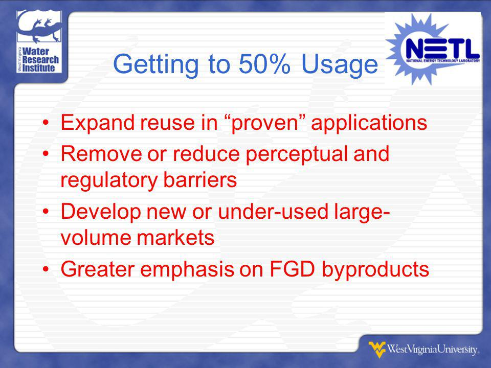 Getting to 50% Usage Expand reuse in proven applications Remove or reduce perceptual and regulatory barriers Develop new or under-used large- volume markets Greater emphasis on FGD byproducts