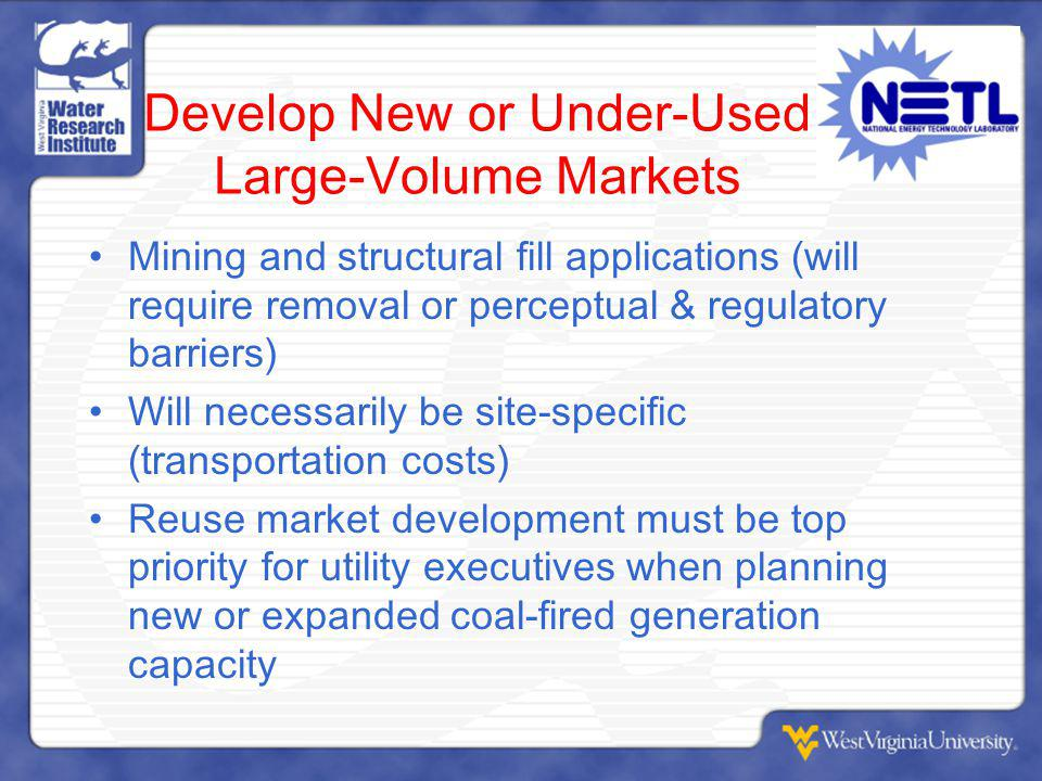 Develop New or Under-Used Large-Volume Markets Mining and structural fill applications (will require removal or perceptual & regulatory barriers) Will necessarily be site-specific (transportation costs) Reuse market development must be top priority for utility executives when planning new or expanded coal-fired generation capacity