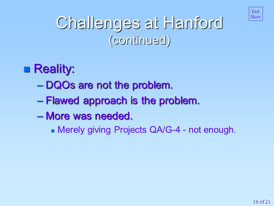 16 of 21 Challenges at Hanford (continued) n Reality: –DQOs are not the problem. –Flawed approach is the problem. –More was needed. n Merely giving Pr