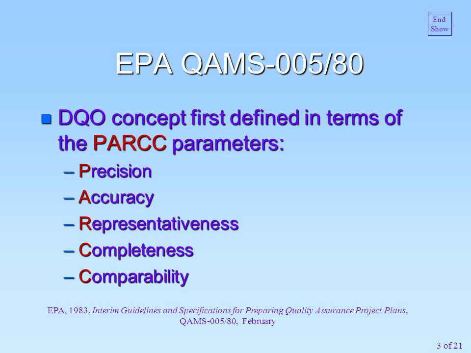 3 of 21 EPA QAMS-005/80 n DQO concept first defined in terms of the PARCC parameters: –Precision –Accuracy –Representativeness –Completeness –Comparability EPA, 1983, Interim Guidelines and Specifications for Preparing Quality Assurance Project Plans, QAMS-005/80, February End Show