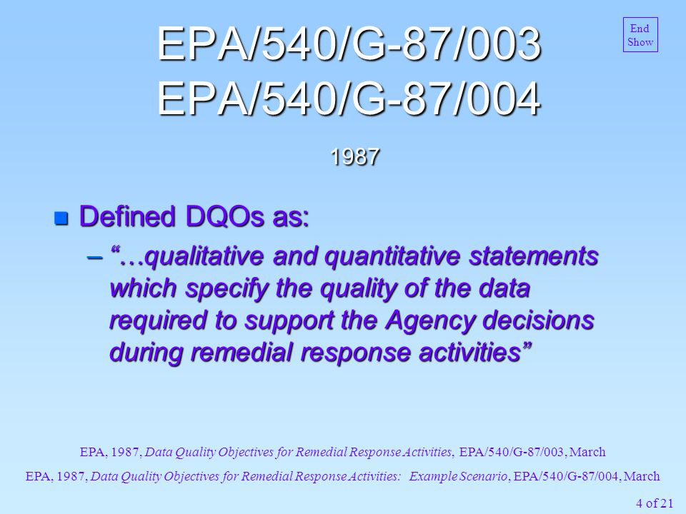 4 of 21 EPA/540/G-87/003 EPA/540/G-87/004 1987 n Defined DQOs as: – …qualitative and quantitative statements which specify the quality of the data required to support the Agency decisions during remedial response activities EPA, 1987, Data Quality Objectives for Remedial Response Activities, EPA/540/G-87/003, March EPA, 1987, Data Quality Objectives for Remedial Response Activities: Example Scenario, EPA/540/G-87/004, March End Show