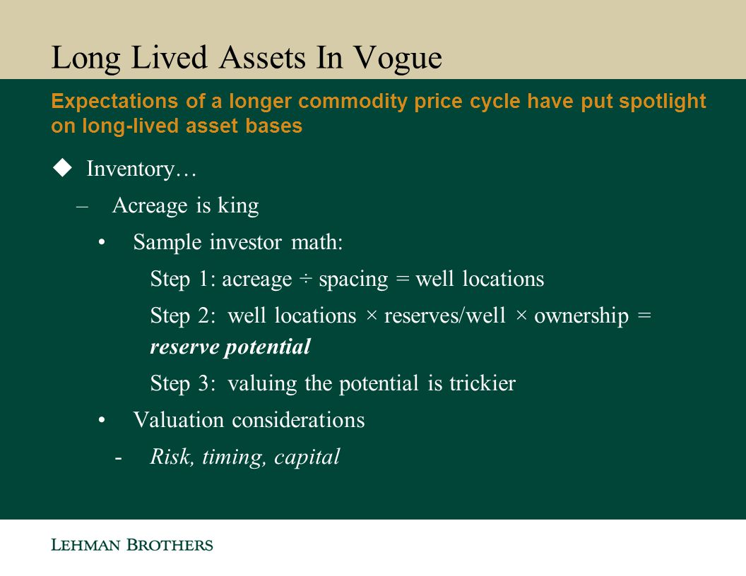 Long Lived Assets In Vogue  Inventory… –Acreage is king Sample investor math: Step 1: acreage ÷ spacing = well locations Step 2: well locations × res