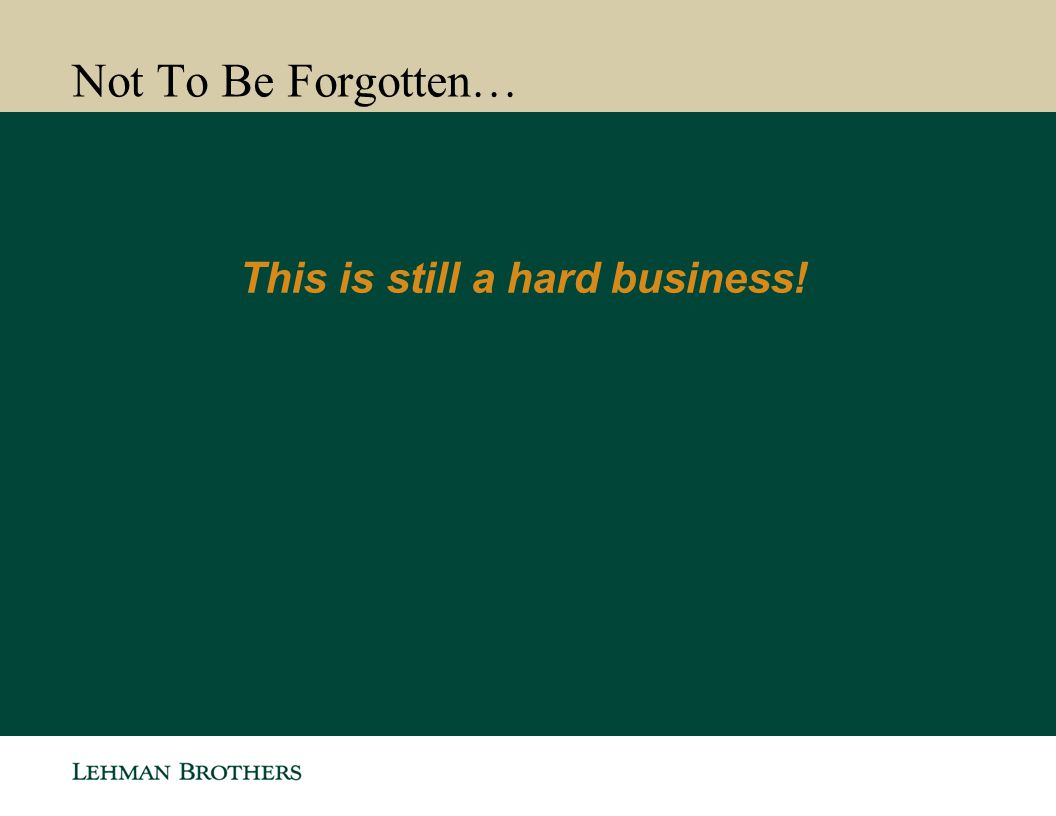 Not To Be Forgotten… This is still a hard business! 17
