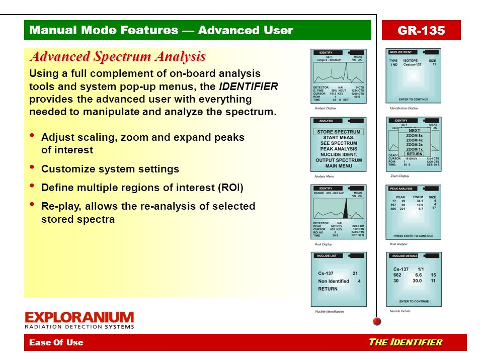 Manual Mode Features — Advanced User The IDENTIFIER - Ease Of UseThe IDENTIFIER - Key Applications T HE I DENTIFIER Ease Of Use T HE I DENTIFIER GR-135 Advanced Spectrum Analysis Using a full complement of on-board analysis tools and system pop-up menus, the IDENTIFIER provides the advanced user with everything needed to manipulate and analyze the spectrum.