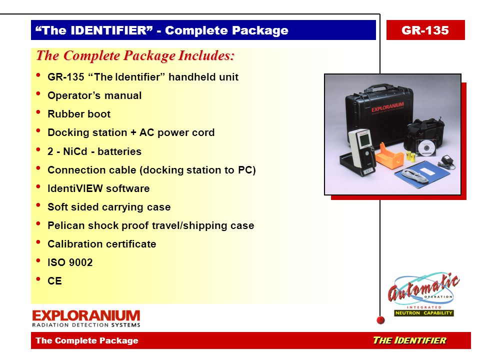 The IDENTIFIER - identiVIEW SoftwareThe IDENTIFIER - Ease Of UseThe IDENTIFIER - Key Applications T HE I DENTIFIER The Complete Package T HE I DENTIFIER The IDENTIFIER - Complete PackageGR-135 The Complete Package Includes: GR-135 The Identifier handheld unit Operator's manual Rubber boot Docking station + AC power cord 2 - NiCd - batteries Connection cable (docking station to PC) IdentiVIEW software Soft sided carrying case Pelican shock proof travel/shipping case Calibration certificate ISO 9002 CE