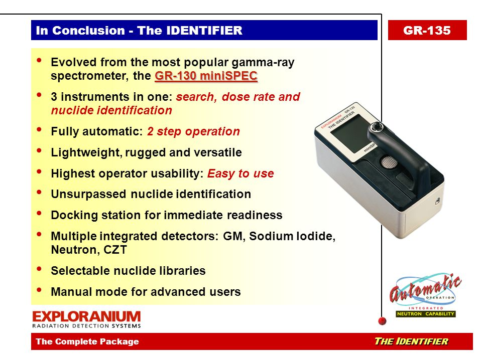 The IDENTIFIER - identiVIEW SoftwareThe IDENTIFIER - Ease Of UseThe IDENTIFIER - Key Applications T HE I DENTIFIER The Complete Package T HE I DENTIFIER In Conclusion - The IDENTIFIERGR-135 GR-130 miniSPEC Evolved from the most popular gamma-ray spectrometer, the GR-130 miniSPEC 3 instruments in one: search, dose rate and nuclide identification Fully automatic: 2 step operation Lightweight, rugged and versatile Highest operator usability: Easy to use Unsurpassed nuclide identification Docking station for immediate readiness Multiple integrated detectors: GM, Sodium Iodide, Neutron, CZT Selectable nuclide libraries Manual mode for advanced users