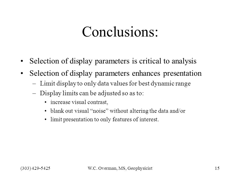 (303) 429-5425W.C. Overman, MS, Geophysicist15 Conclusions: Selection of display parameters is critical to analysis Selection of display parameters en