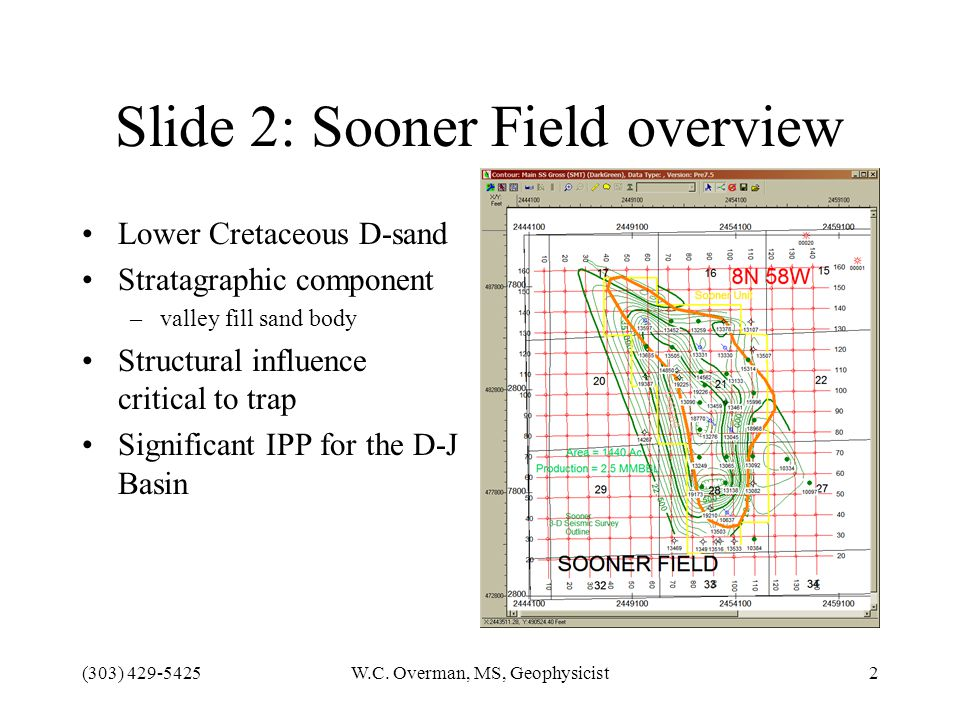 (303) 429-5425W.C. Overman, MS, Geophysicist2 Slide 2: Sooner Field overview Lower Cretaceous D-sand Stratagraphic component –valley fill sand body St