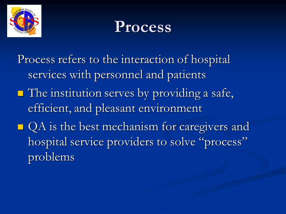 Process Process refers to the interaction of hospital services with personnel and patients The institution serves by providing a safe, efficient, and pleasant environment The institution serves by providing a safe, efficient, and pleasant environment QA is the best mechanism for caregivers and hospital service providers to solve process problems QA is the best mechanism for caregivers and hospital service providers to solve process problems