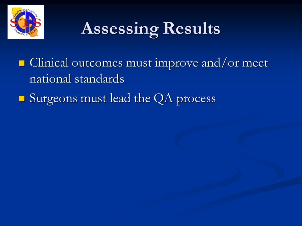 Assessing Results Clinical outcomes must improve and/or meet national standards Clinical outcomes must improve and/or meet national standards Surgeons must lead the QA process Surgeons must lead the QA process