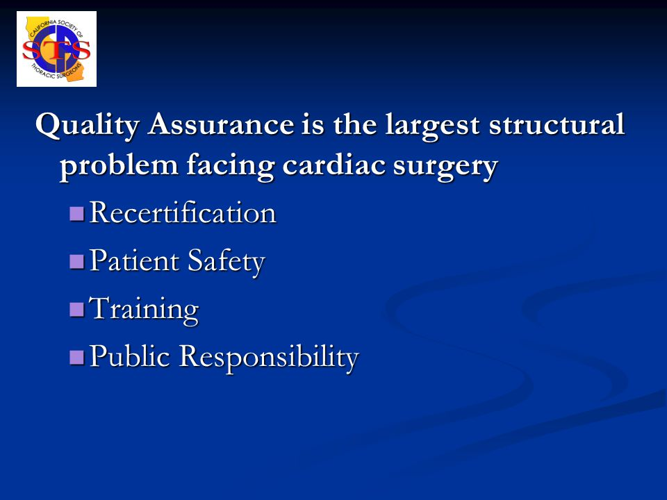 Quality Assurance is the largest structural problem facing cardiac surgery Recertification Recertification Patient Safety Patient Safety Training Training Public Responsibility Public Responsibility