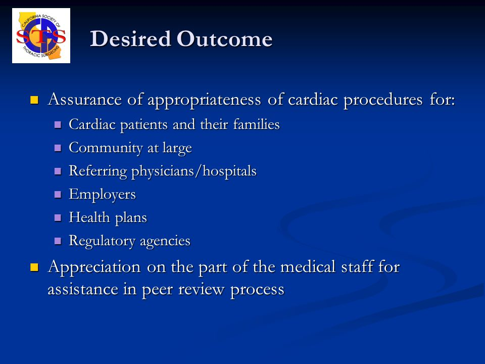 Desired Outcome Assurance of appropriateness of cardiac procedures for: Assurance of appropriateness of cardiac procedures for: Cardiac patients and their families Cardiac patients and their families Community at large Community at large Referring physicians/hospitals Referring physicians/hospitals Employers Employers Health plans Health plans Regulatory agencies Regulatory agencies Appreciation on the part of the medical staff for assistance in peer review process Appreciation on the part of the medical staff for assistance in peer review process
