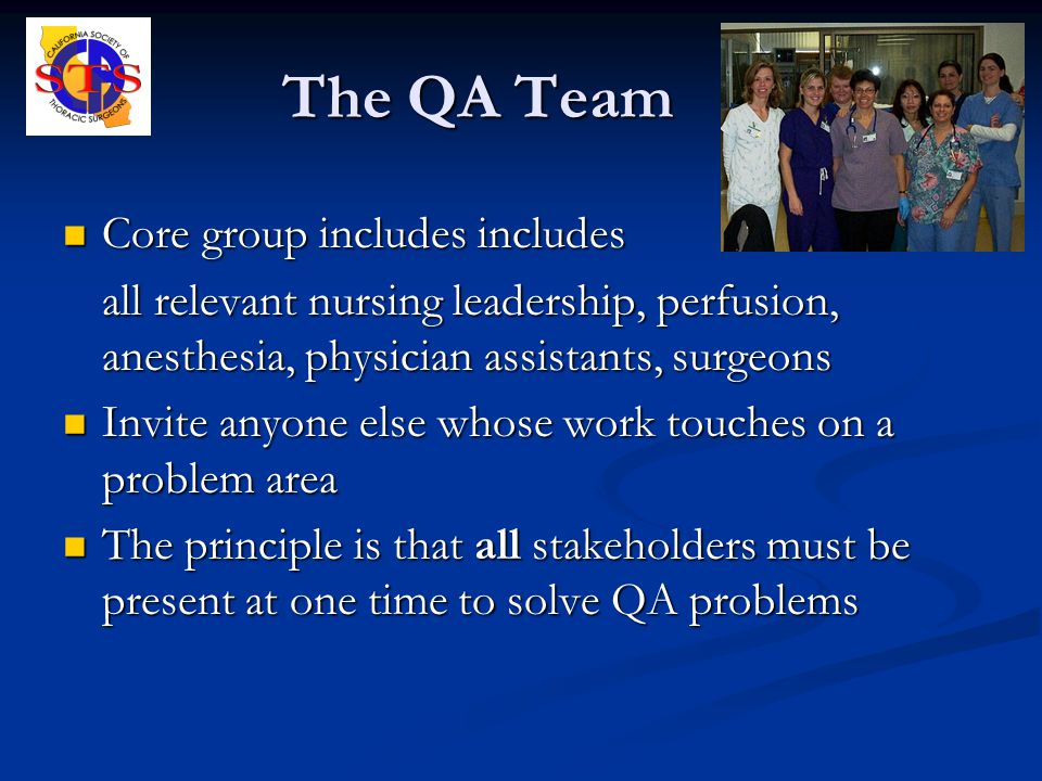 The QA Team Core group includes includes Core group includes includes all relevant nursing leadership, perfusion, anesthesia, physician assistants, surgeons Invite anyone else whose work touches on a problem area Invite anyone else whose work touches on a problem area The principle is that all stakeholders must be present at one time to solve QA problems The principle is that all stakeholders must be present at one time to solve QA problems