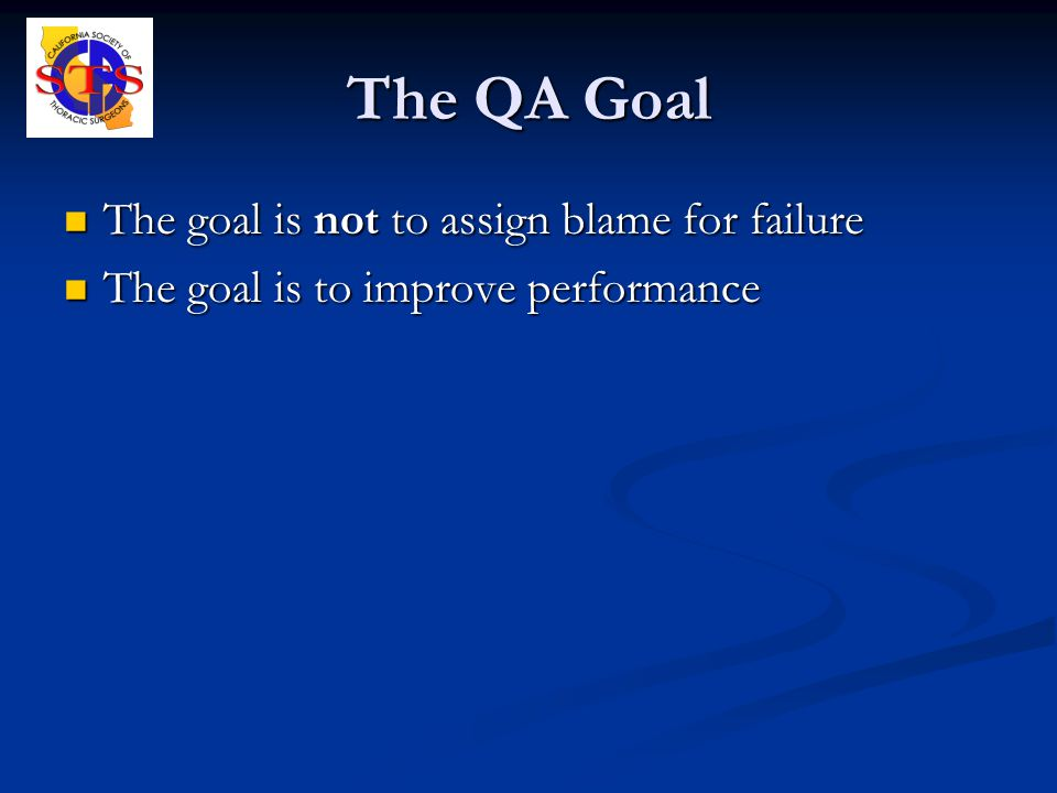 The QA Goal The goal is not to assign blame for failure The goal is not to assign blame for failure The goal is to improve performance The goal is to improve performance