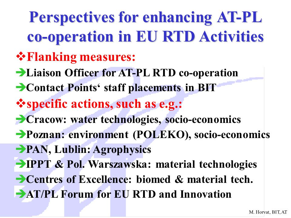 M. Horvat, BIT, AT Perspectives for enhancing AT-PL co-operation in EU RTD Activities  Flanking measures:  Liaison Officer for AT-PL RTD co-operatio