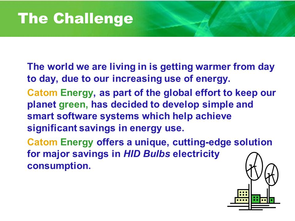 The Challenge The world we are living in is getting warmer from day to day, due to our increasing use of energy. Catom Energy, as part of the global e