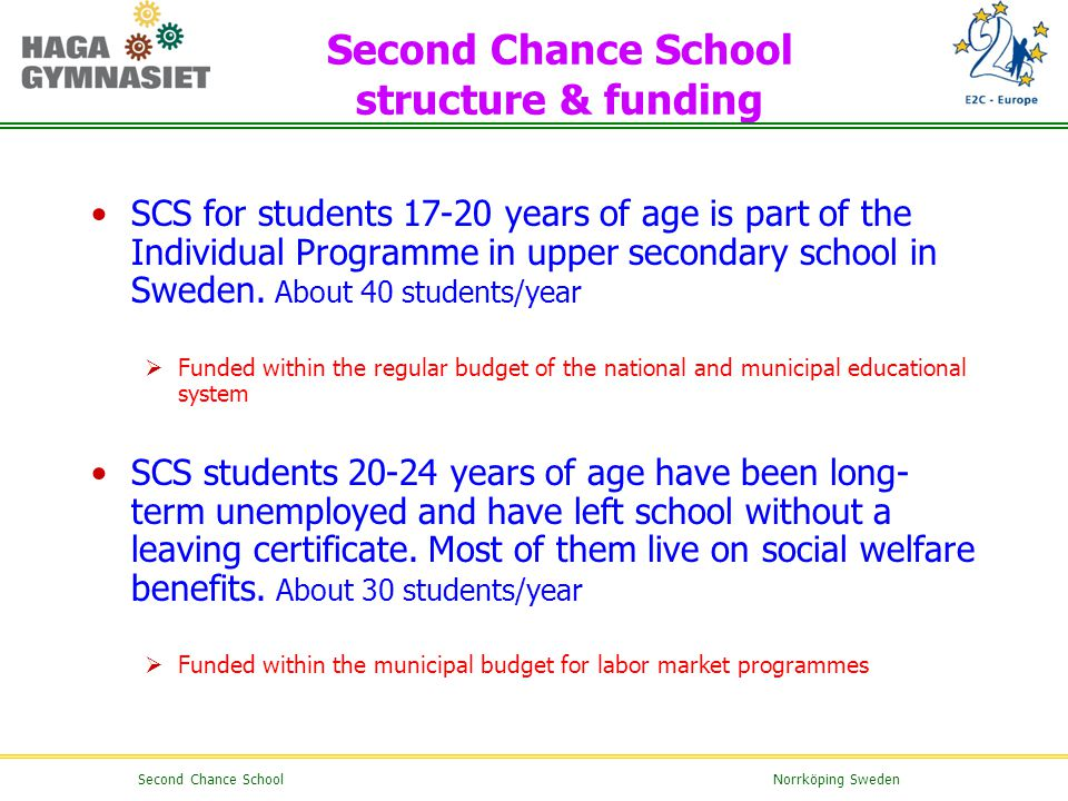 Second Chance School structure & funding SCS for students 17-20 years of age is part of the Individual Programme in upper secondary school in Sweden.