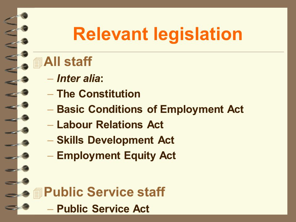 Relevant legislation 4 All staff –Inter alia: –The Constitution –Basic Conditions of Employment Act –Labour Relations Act –Skills Development Act –Emp