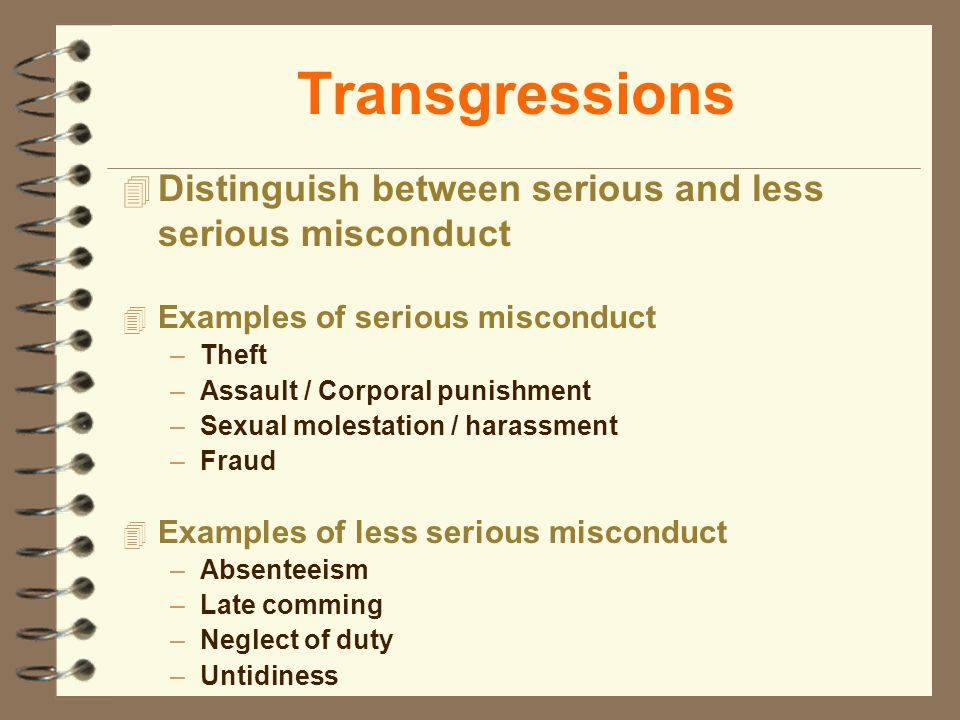 Transgressions 4 Distinguish between serious and less serious misconduct 4 Examples of serious misconduct –Theft –Assault / Corporal punishment –Sexua