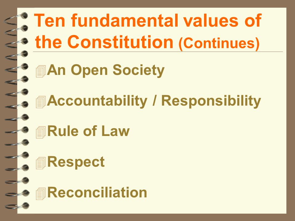 Ten fundamental values of the Constitution (Continues) 4 An Open Society 4 Accountability / Responsibility 4 Rule of Law 4 Respect 4 Reconciliation