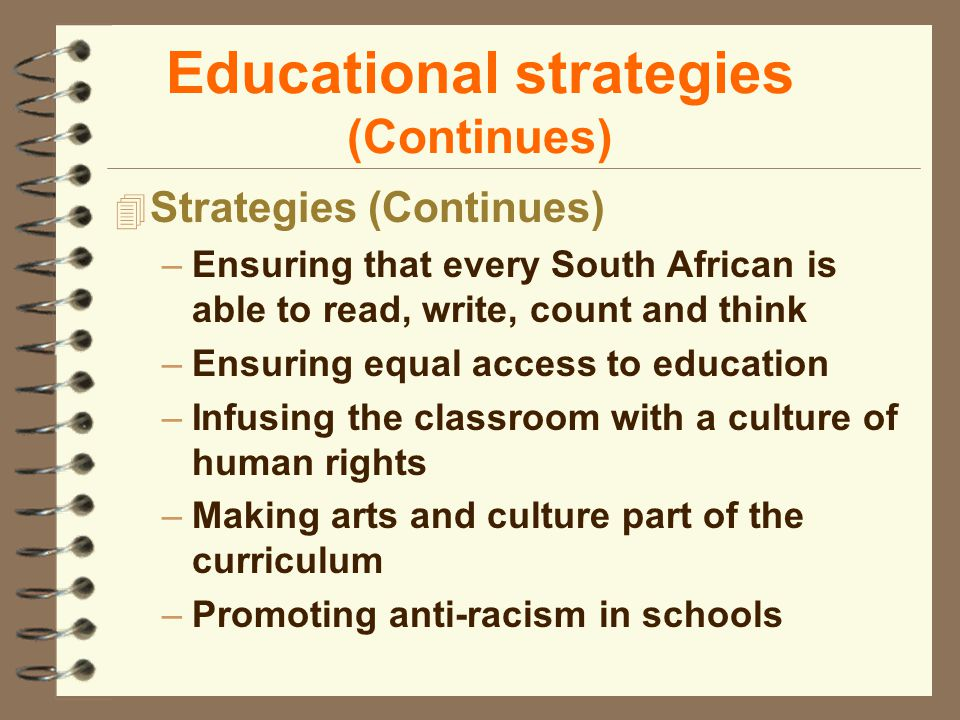 Educational strategies (Continues) 4 Strategies (Continues) –Ensuring that every South African is able to read, write, count and think –Ensuring equal