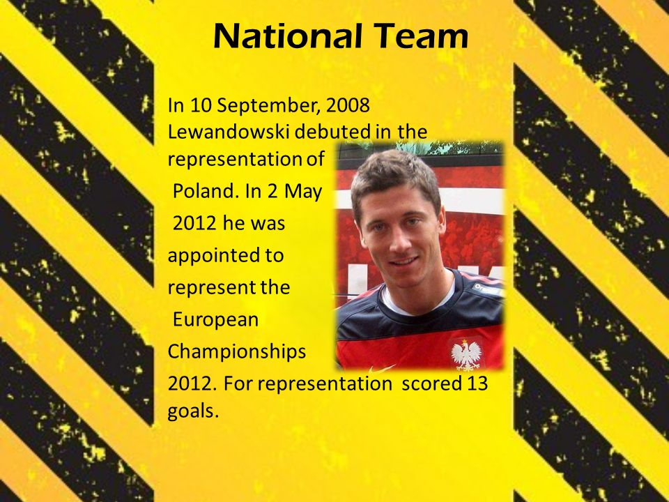 National Team In 10 September, 2008 Lewandowski debuted in the representation of Poland. In 2 May 2012 he was appointed to represent the European Cham